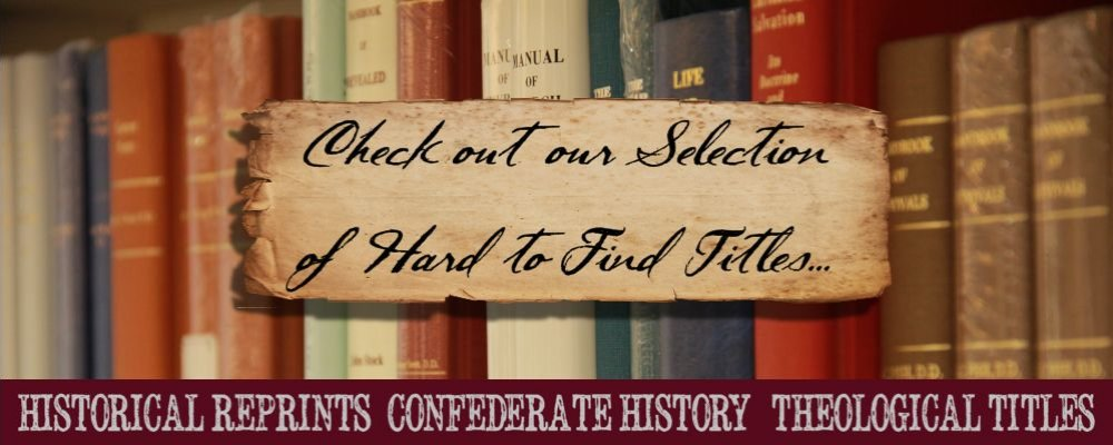 Check out our selection of hard to find titles: historical reprints, confederate history, & theological titles